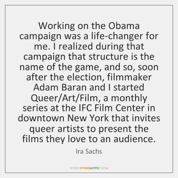 Working on the Obama campaign was a life-changer for me. I realized ...