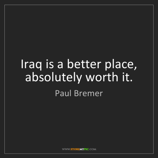 Paul Bremer: Iraq is a better place, absolutely worth it.