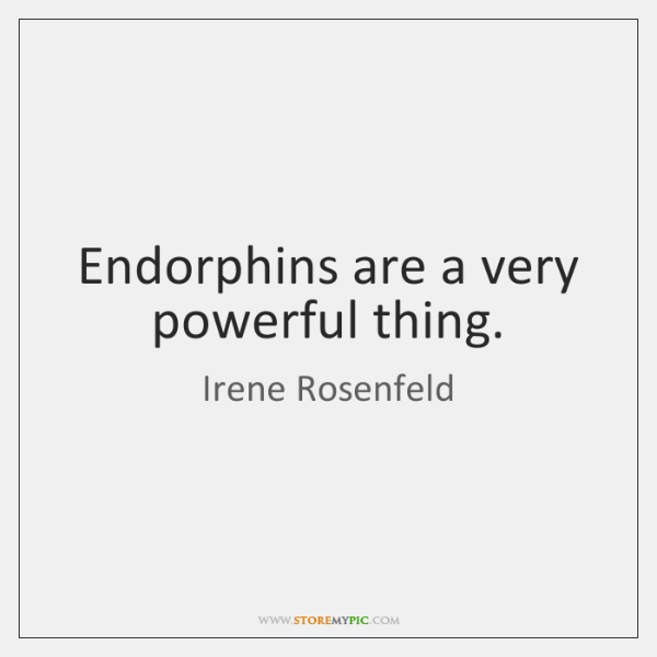Endorphins are a very powerful thing.