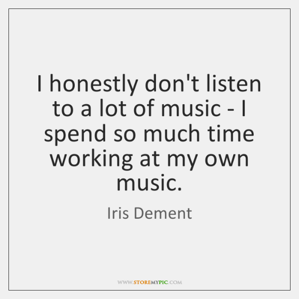I honestly don't listen to a lot of music - I spend ...