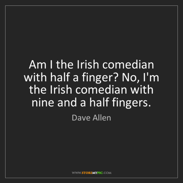 Dave Allen: Am I the Irish comedian with half a finger? No, I'm the...