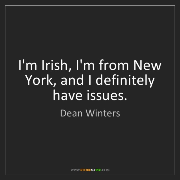 Dean Winters: I'm Irish, I'm from New York, and I definitely have issues.