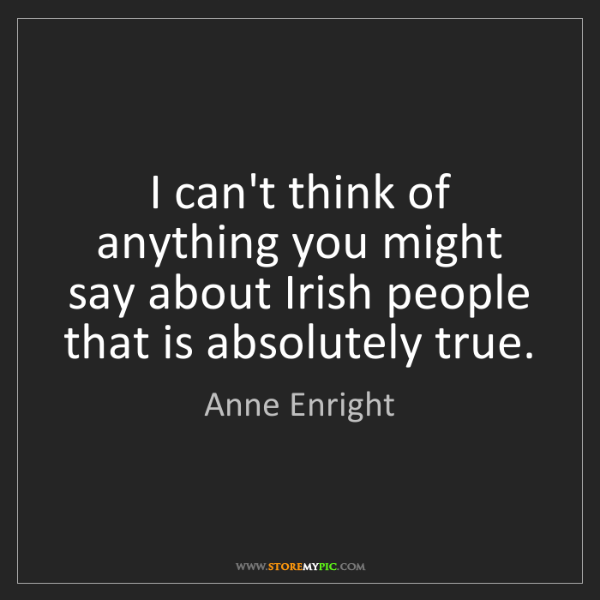 Anne Enright: I can't think of anything you might say about Irish people...