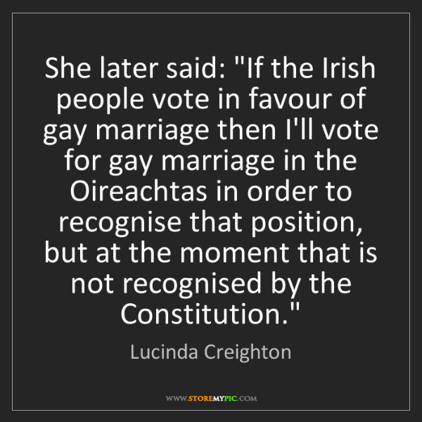 "Lucinda Creighton: She later said: ""If the Irish people vote in favour of..."