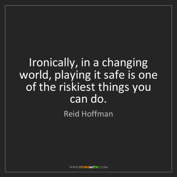 Reid Hoffman: Ironically, in a changing world, playing it safe is one...