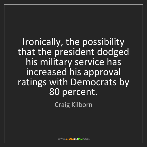 Craig Kilborn: Ironically, the possibility that the president dodged...