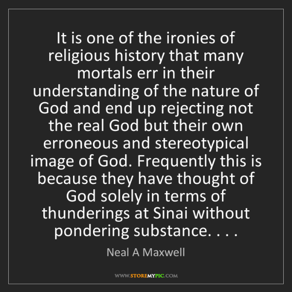 Neal A Maxwell: It is one of the ironies of religious history that many...