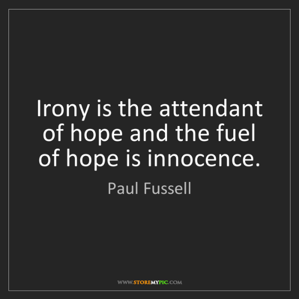 Paul Fussell: Irony is the attendant of hope and the fuel of hope is...