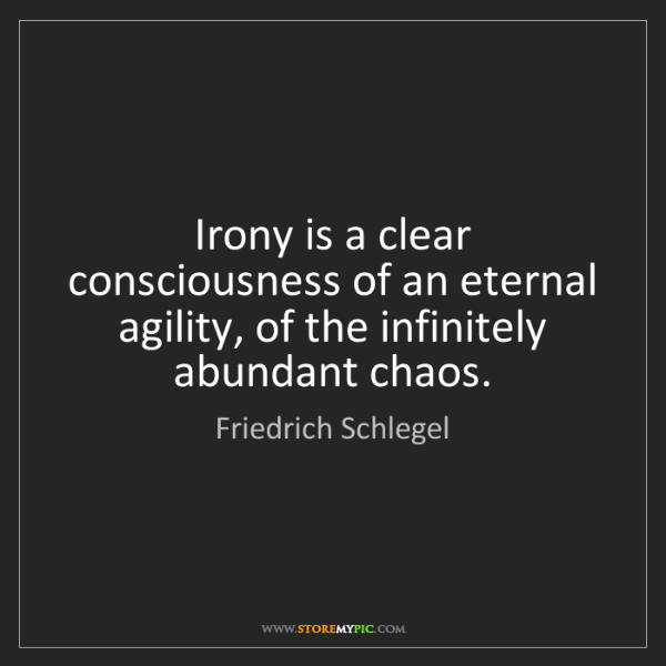 Friedrich Schlegel: Irony is a clear consciousness of an eternal agility,...