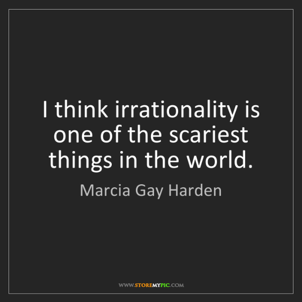 Marcia Gay Harden: I think irrationality is one of the scariest things in...