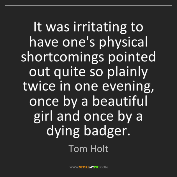 Tom Holt: It was irritating to have one's physical shortcomings...