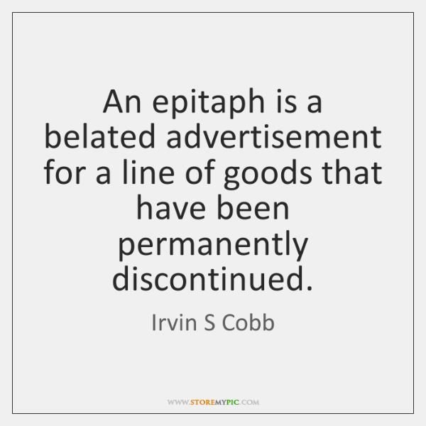 An epitaph is a belated advertisement for a line of goods that ...