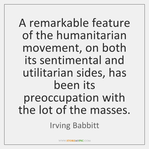 A remarkable feature of the humanitarian movement, on both its sentimental and ...
