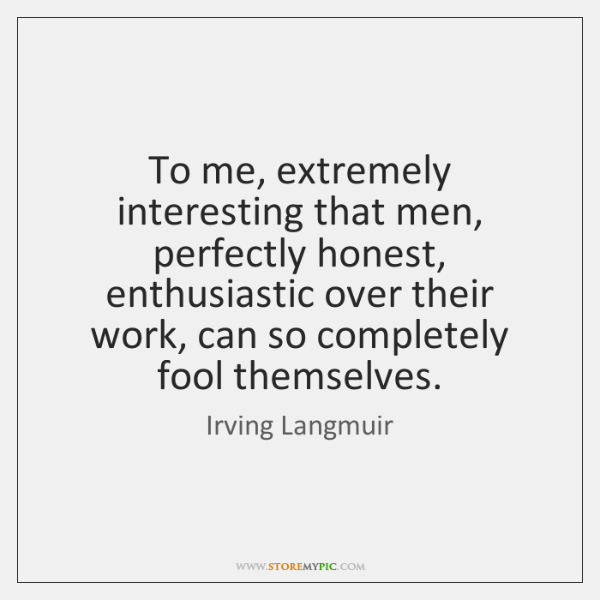 To me, extremely interesting that men, perfectly honest, enthusiastic over their work, ...