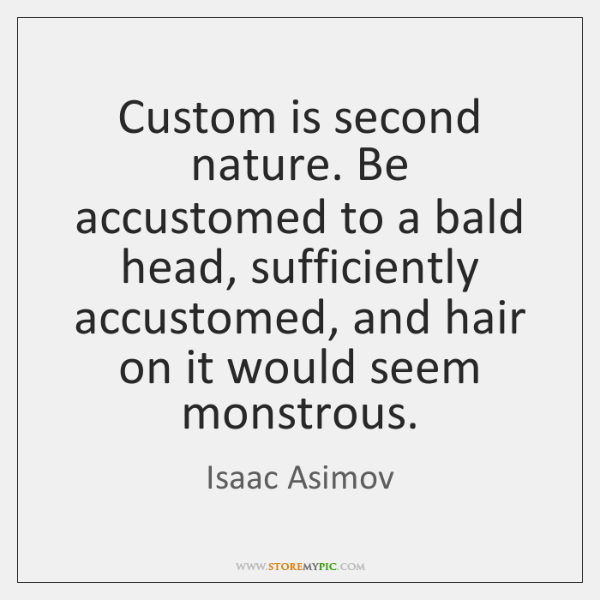 Custom is second nature. Be accustomed to a bald head, sufficiently accustomed, ...