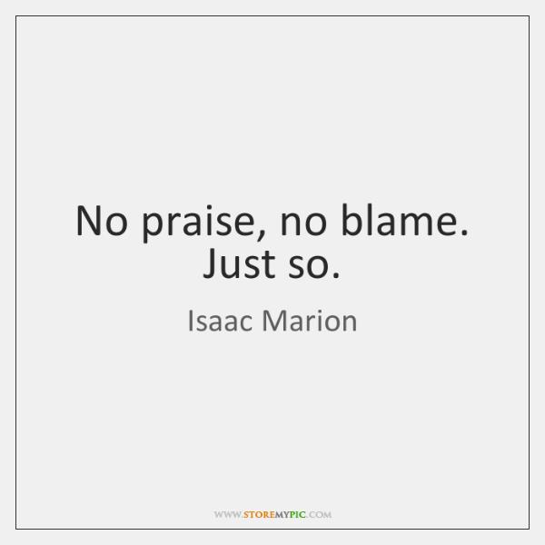 No praise, no blame. Just so.