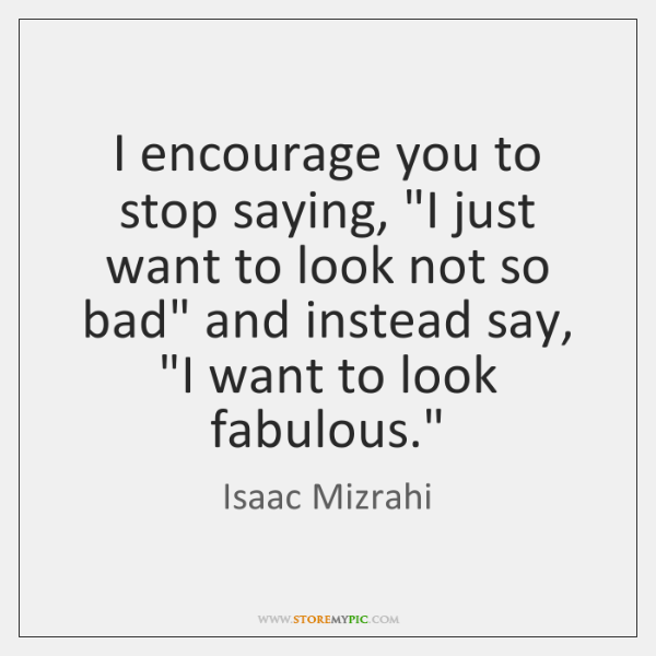 """I encourage you to stop saying, """"I just want to look not ..."""