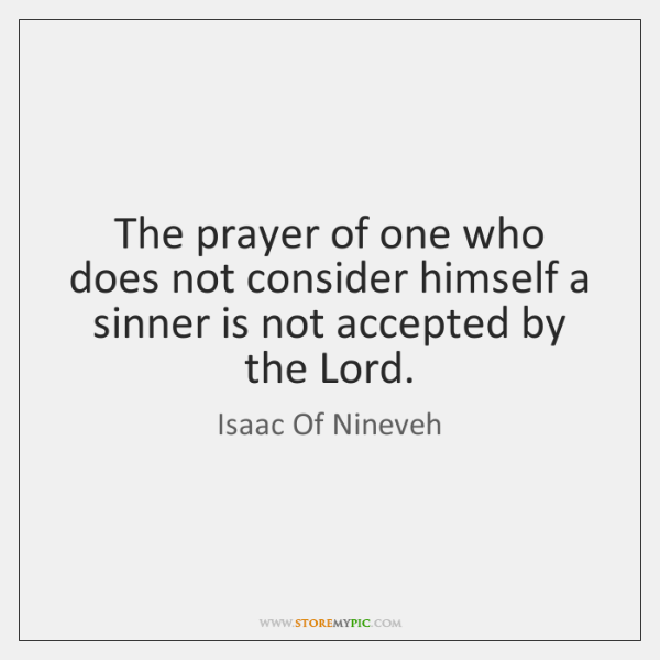 The prayer of one who does not consider himself a sinner is ...