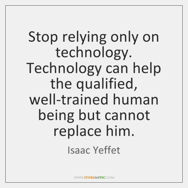 Stop relying only on technology. Technology can help the qualified, well-trained human ...