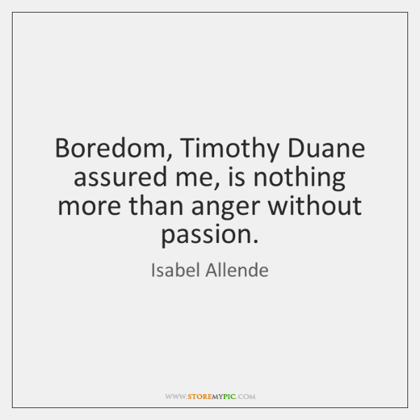 Boredom, Timothy Duane assured me, is nothing more than anger without passion.