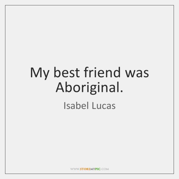 My best friend was Aboriginal.