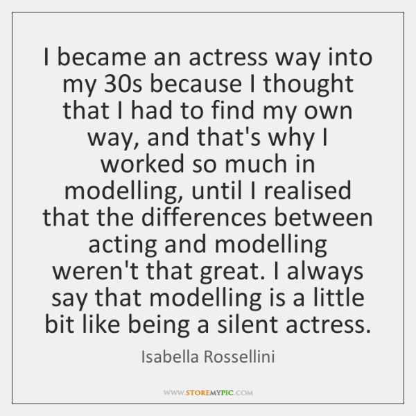 I became an actress way into my 30s because I thought that ...
