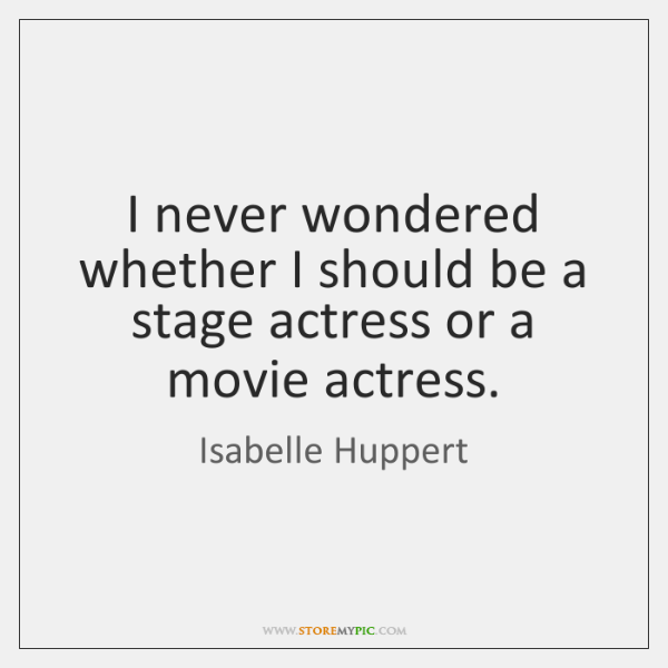 I never wondered whether I should be a stage actress or a ...