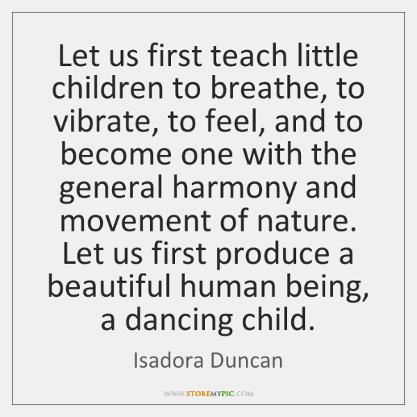 Let us first teach little children to breathe, to vibrate, to feel, ...