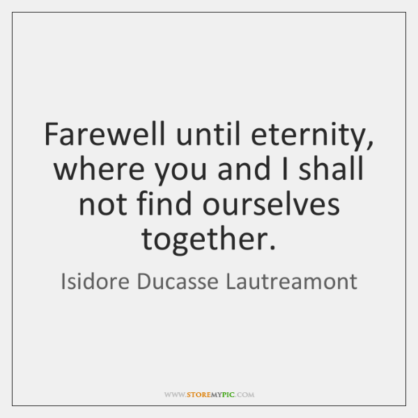 Farewell until eternity, where you and I shall not find ourselves together.