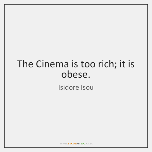 The Cinema is too rich; it is obese.