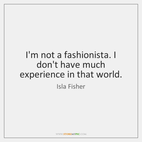 I'm not a fashionista. I don't have much experience in that world.