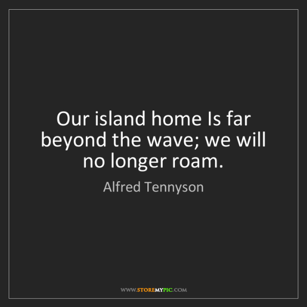 Alfred Tennyson: Our island home Is far beyond the wave; we will no longer...