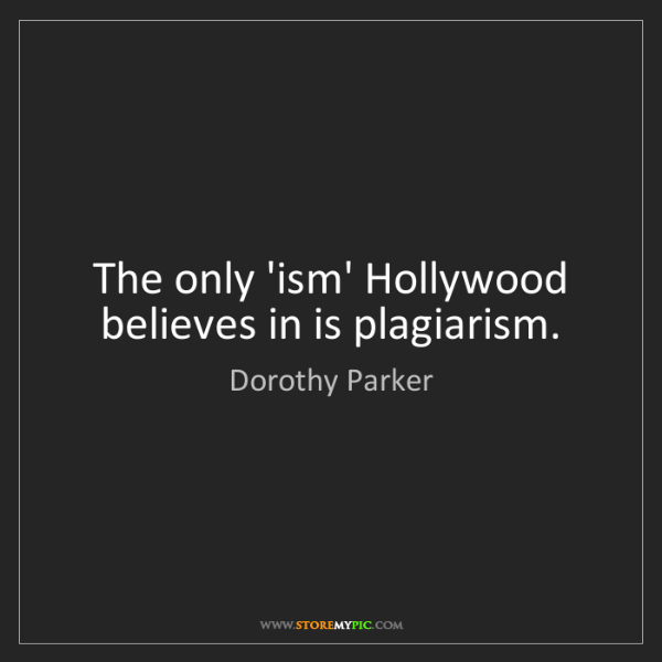 Dorothy Parker: The only 'ism' Hollywood believes in is plagiarism.