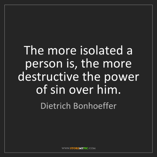 Dietrich Bonhoeffer: The more isolated a person is, the more destructive the...