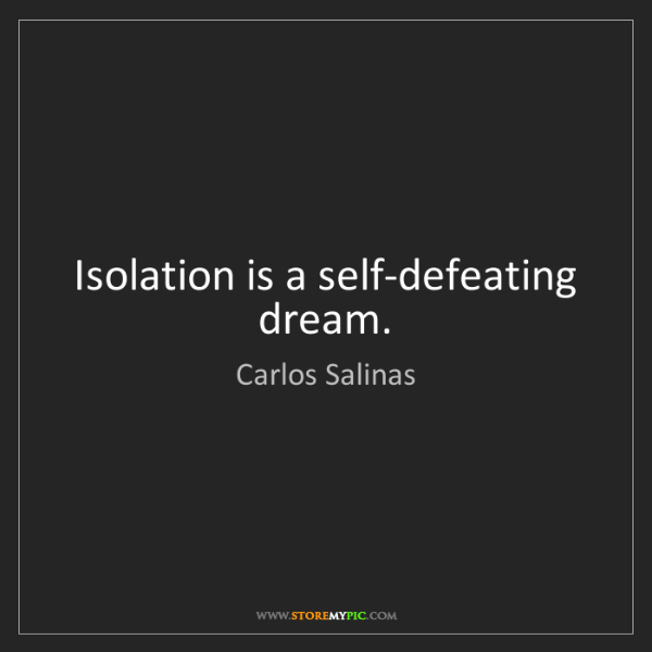 Carlos Salinas: Isolation is a self-defeating dream.