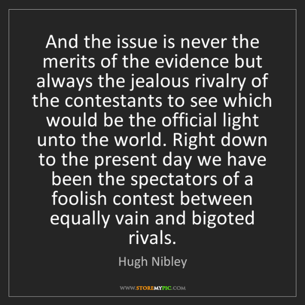 Hugh Nibley: And the issue is never the merits of the evidence but...