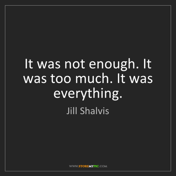 Jill Shalvis: It was not enough. It was too much. It was everything.