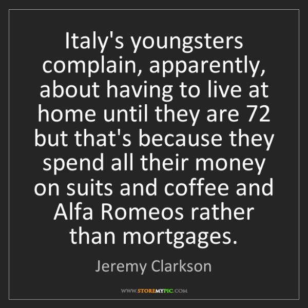Jeremy Clarkson: Italy's youngsters complain, apparently, about having...
