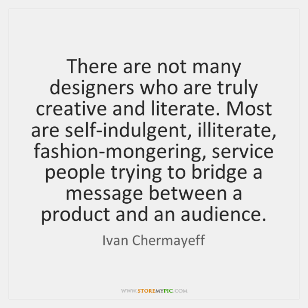 There are not many designers who are truly creative and literate. Most ...