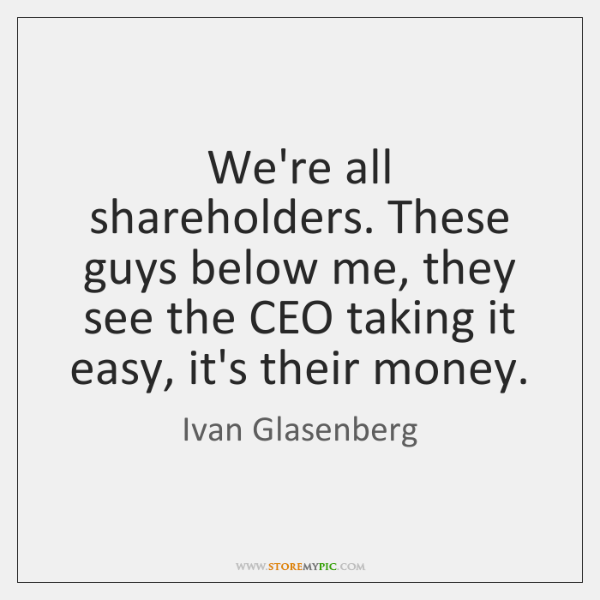 We're all shareholders. These guys below me, they see the CEO taking ...