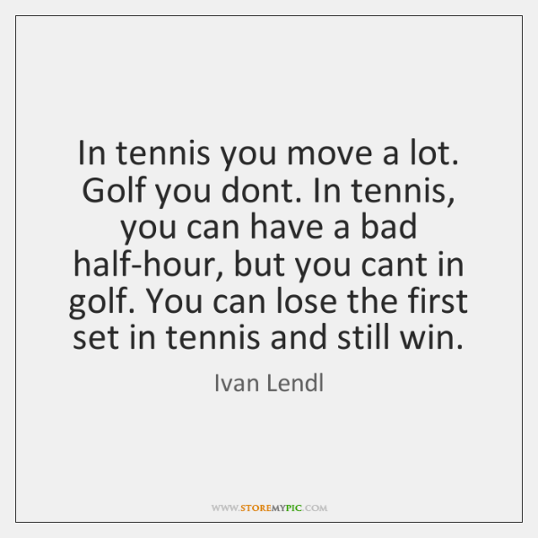 In tennis you move a lot. Golf you dont. In tennis, you ...