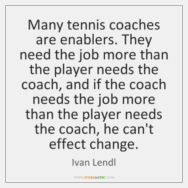 Many tennis coaches are enablers. They need the job more than the ...