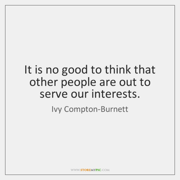 It is no good to think that other people are out to ...