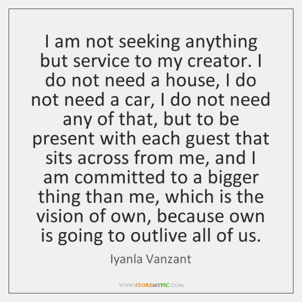 I am not seeking anything but service to my creator. I do ...