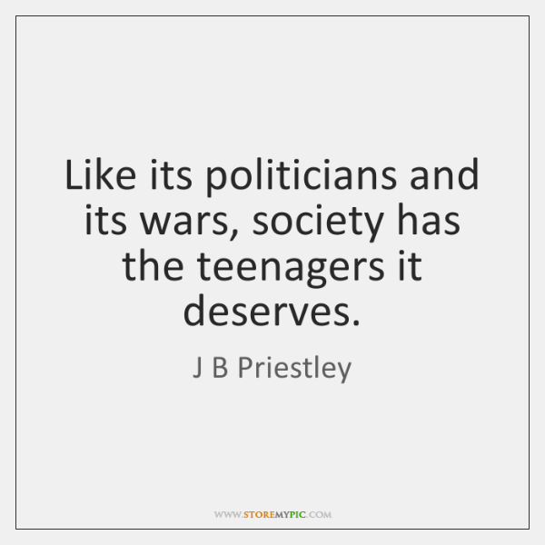 Like its politicians and its wars, society has the teenagers it deserves.