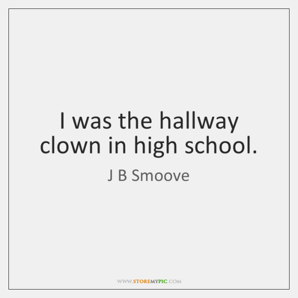 I was the hallway clown in high school.