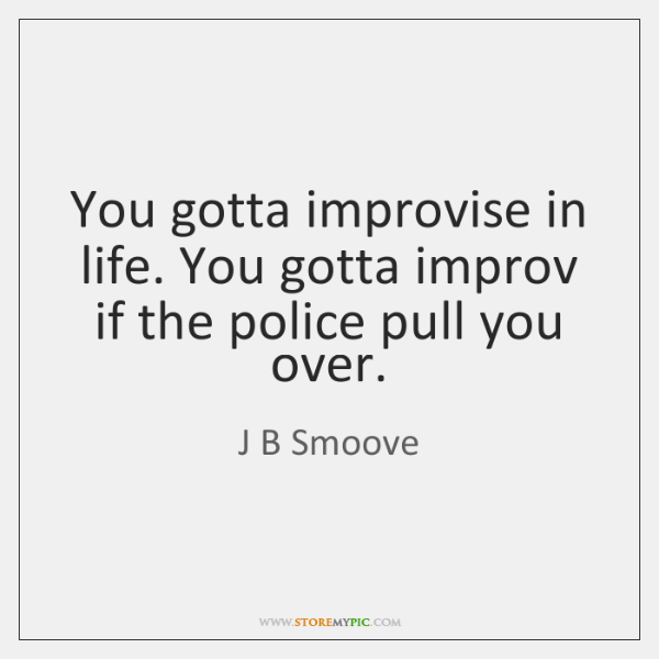 You gotta improvise in life. You gotta improv if the police pull ...