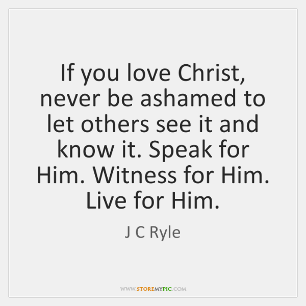 If you love Christ, never be ashamed to let others see it ...