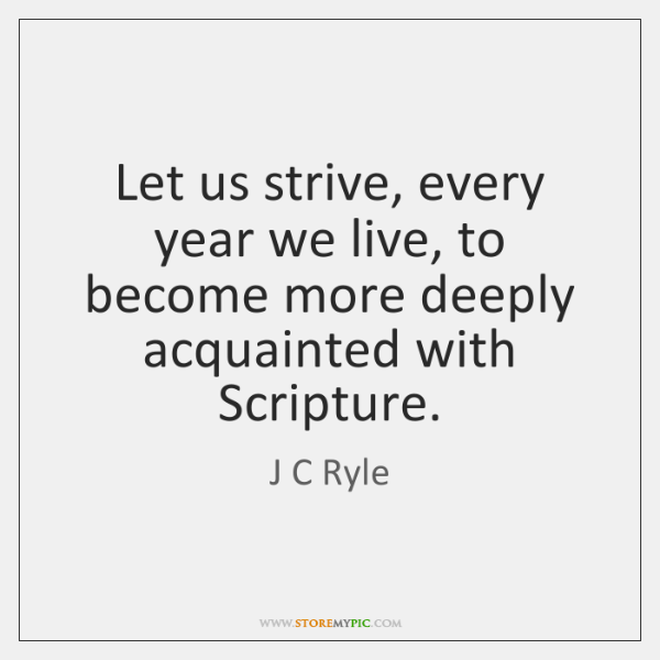 Let us strive, every year we live, to become more deeply acquainted ...