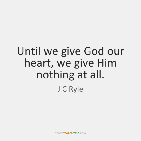 Until we give God our heart, we give Him nothing at all.
